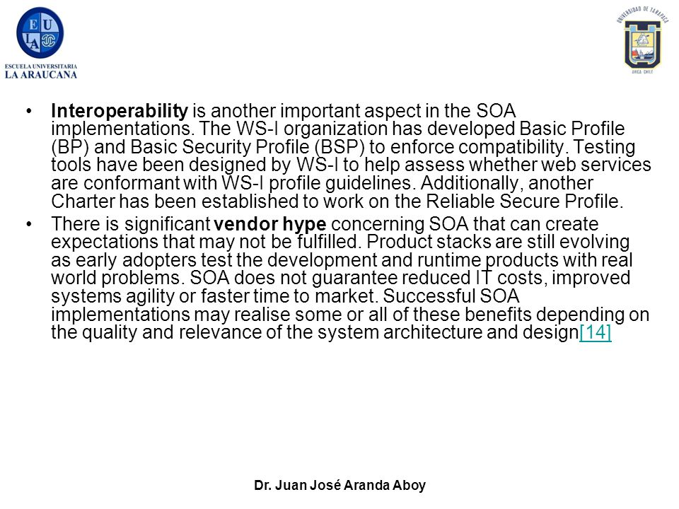 Dr. Juan José Aranda Aboy Interoperability is another important aspect in the SOA implementations. The WS-I organization has developed Basic Profile (