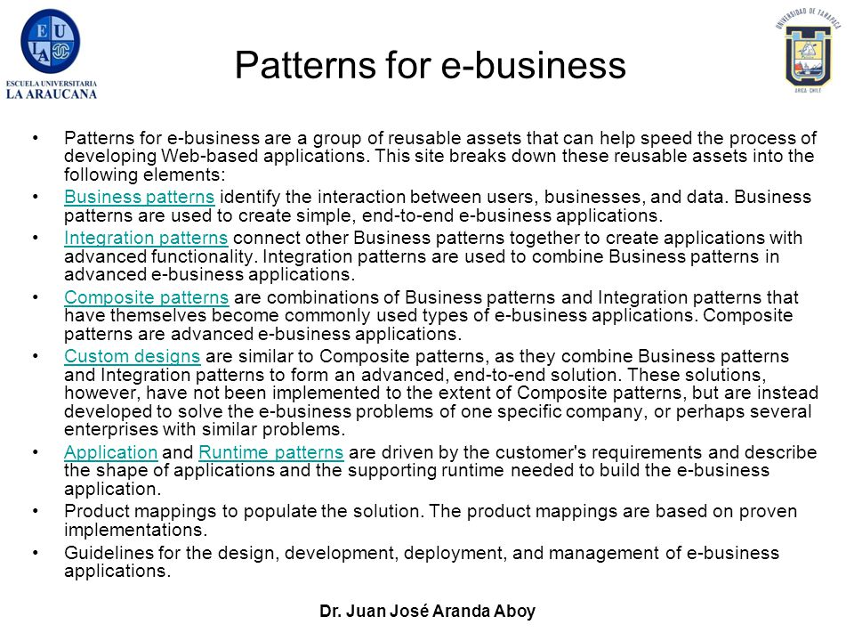 Dr. Juan José Aranda Aboy Patterns for e-business Patterns for e-business are a group of reusable assets that can help speed the process of developing