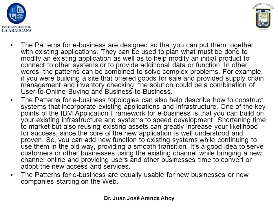 Dr. Juan José Aranda Aboy The Patterns for e-business are designed so that you can put them together with existing applications. They can be used to p
