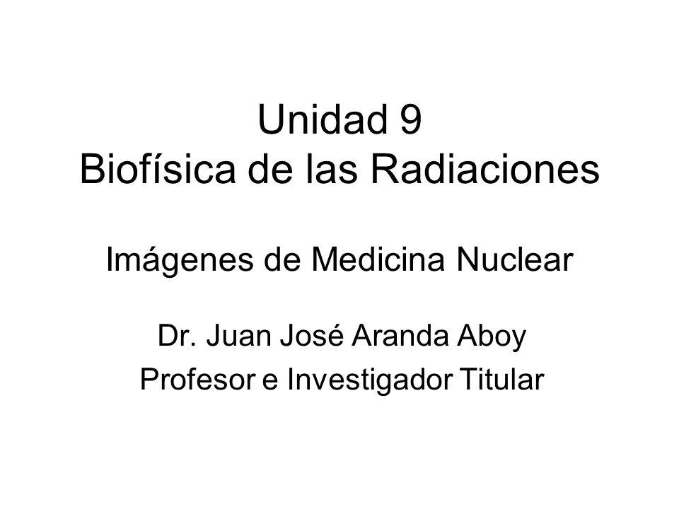 Unidad 9 Biofísica de las Radiaciones Imágenes de Medicina Nuclear Dr. Juan José Aranda Aboy Profesor e Investigador Titular