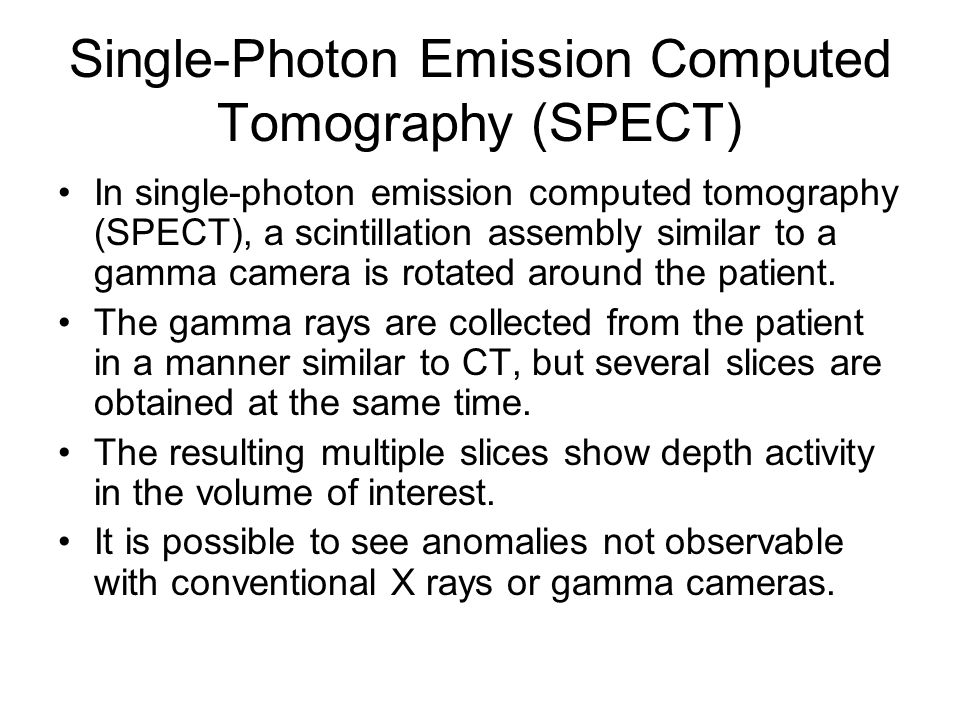 Single-Photon Emission Computed Tomography (SPECT) In single-photon emission computed tomography (SPECT), a scintillation assembly similar to a gamma