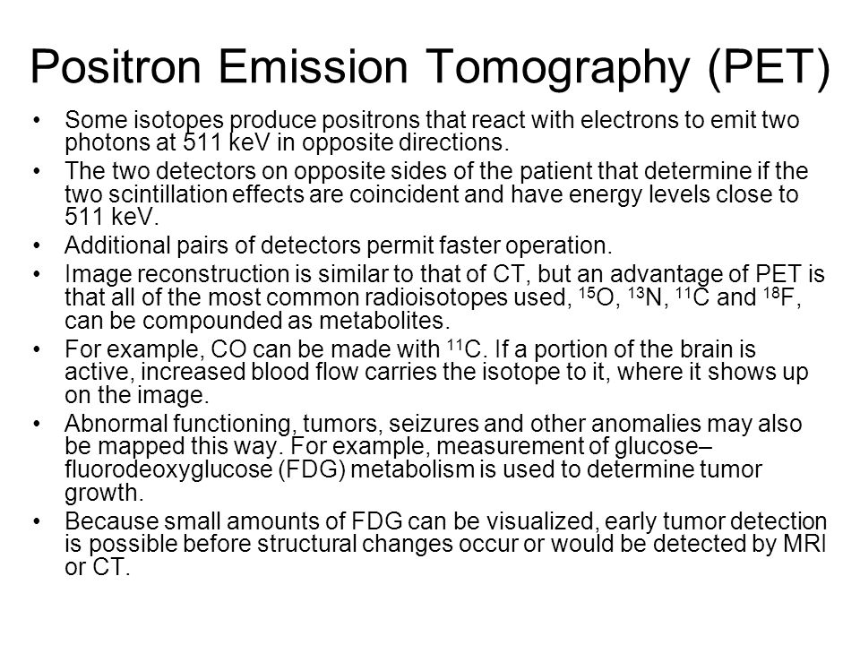 Positron Emission Tomography (PET) Some isotopes produce positrons that react with electrons to emit two photons at 511 keV in opposite directions. Th