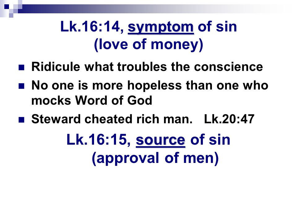 symptom Lk.16:14, symptom of sin (love of money) Ridicule what troubles the conscience No one is more hopeless than one who mocks Word of God Steward cheated rich man.