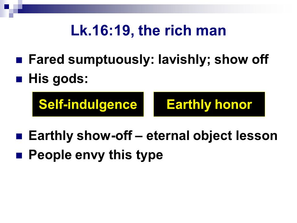 Lk.16:19, the rich man Fared sumptuously: lavishly; show off His gods: Earthly show-off – eternal object lesson People envy this type Self-indulgenceEarthly honor