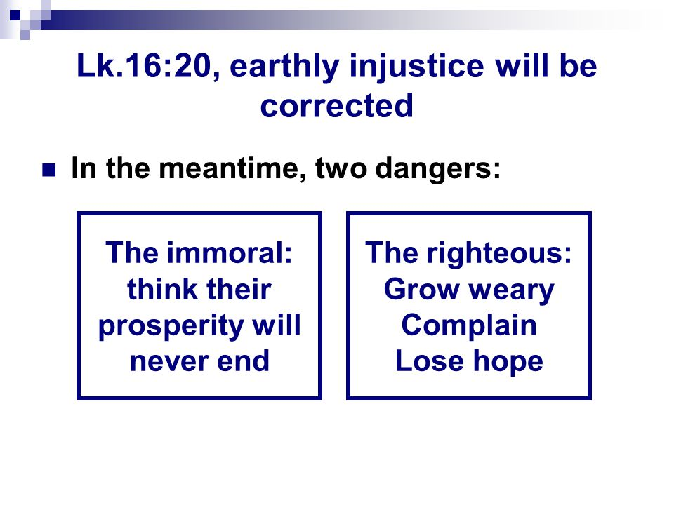 Lk.16:20, earthly injustice will be corrected In the meantime, two dangers: The immoral: think their prosperity will never end The righteous: Grow weary Complain Lose hope