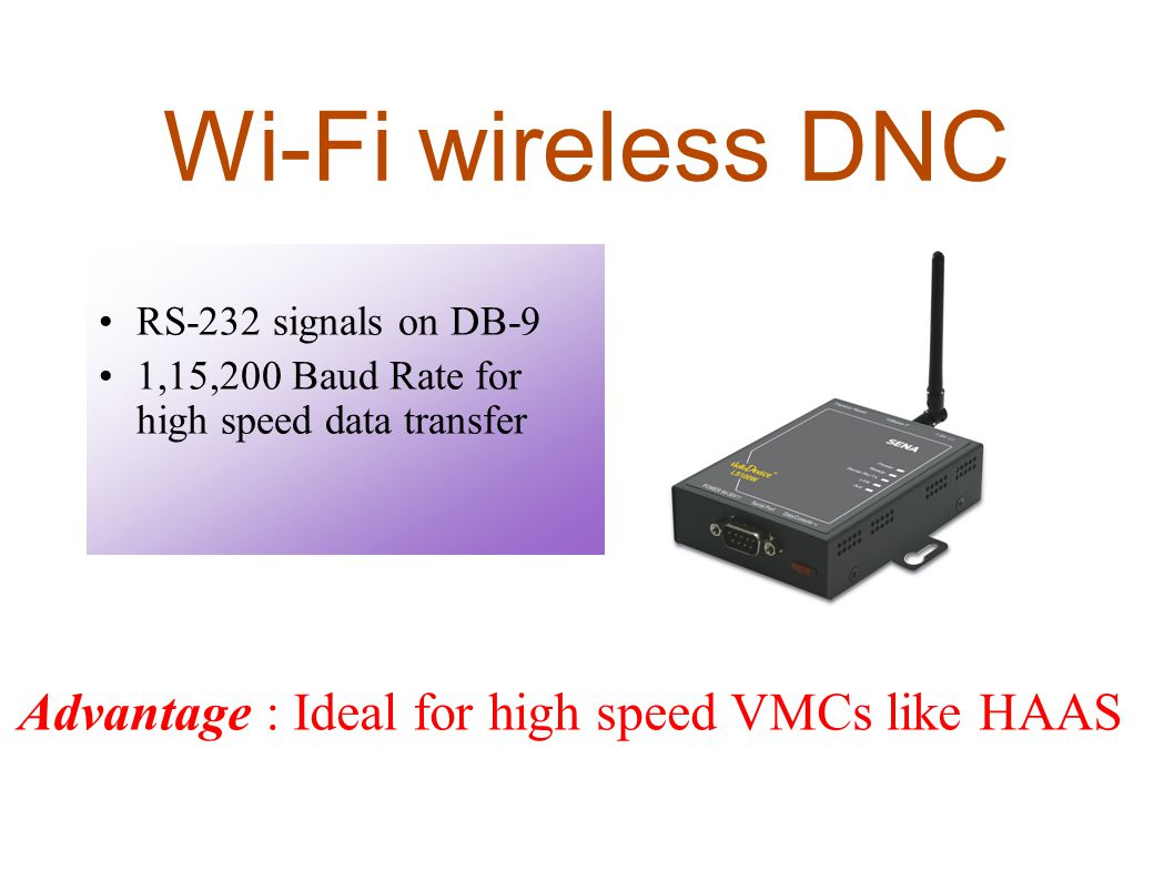 Wi-Fi wireless DNC RS-232 signals on DB-9 1,15,200 Baud Rate for high speed data transfer Advantage : Ideal for high speed VMCs like HAAS
