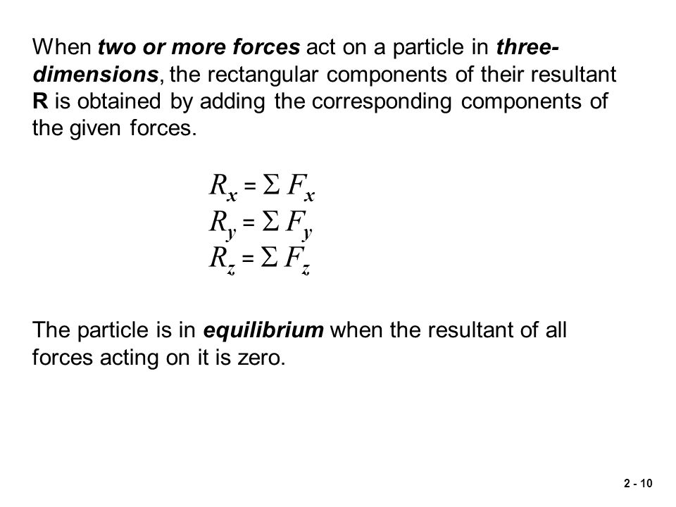 2 - 10 When two or more forces act on a particle in three- dimensions, the rectangular components of their resultant R is obtained by adding the corre