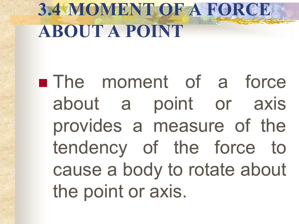 3.4MOMENT OF A FORCE ABOUT A POINT The moment of a force about a point or axis provides a measure of the tendency of the force to cause a body to rota