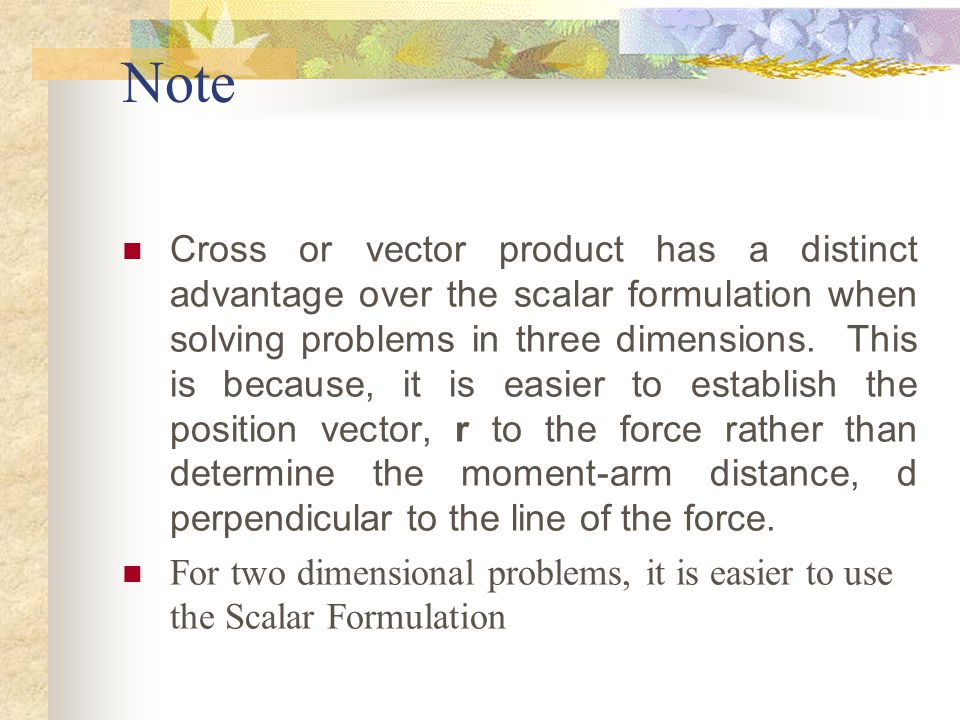Note Cross or vector product has a distinct advantage over the scalar formulation when solving problems in three dimensions. This is because, it is ea