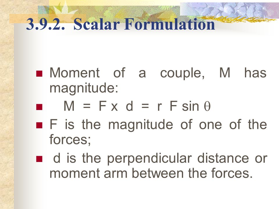 3.9.2. Scalar Formulation Moment of a couple, M has magnitude: M = F x d = r F sin  F is the magnitude of one of the forces; d is the perpendicular d