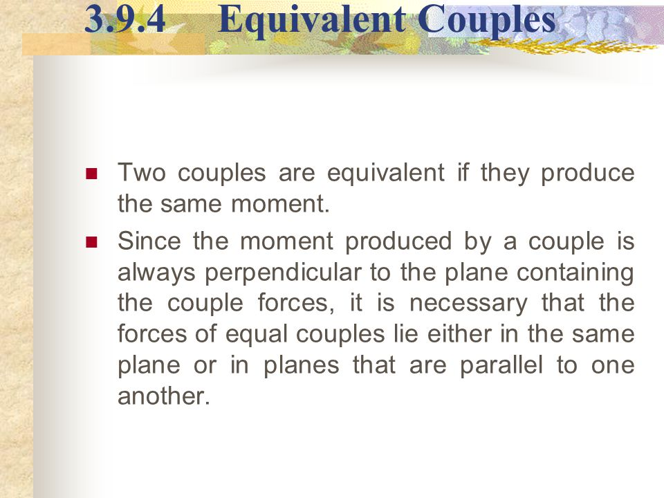 3.9.4Equivalent Couples Two couples are equivalent if they produce the same moment. Since the moment produced by a couple is always perpendicular to t