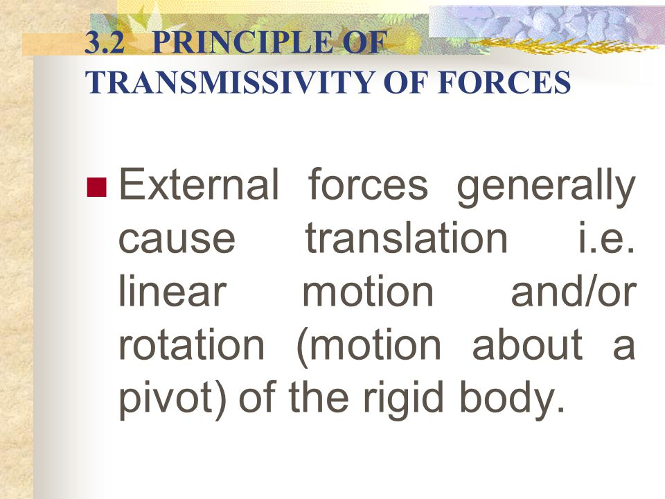 PRINCIPLE OF TRANSMISSIVITY OF FORCES Principle of transmissivity states that the condition of rest or motion of a rigid body is unaffected if a force, F acting on a point A is moved to act at a new point, B provided that the point B lies on the same line of action of that force.