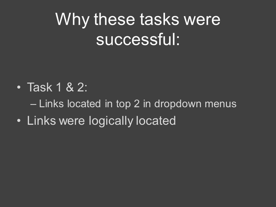 Why these tasks were successful: Task 1 & 2: –Links located in top 2 in dropdown menus Links were logically located
