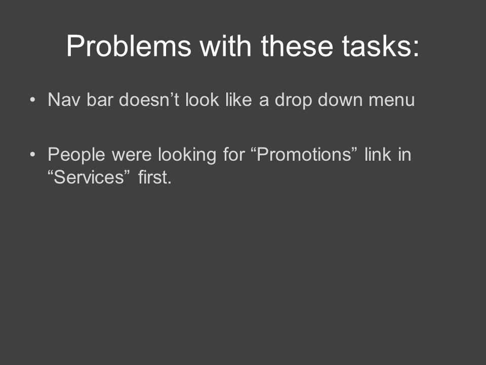 Problems with these tasks: Nav bar doesn't look like a drop down menu People were looking for Promotions link in Services first.