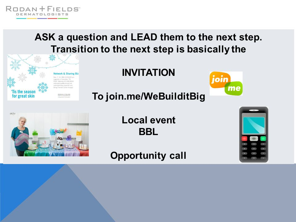 ASK a question and LEAD them to the next step. Transition to the next step is basically the INVITATION To join.me/WeBuilditBig Local event BBL Opportu