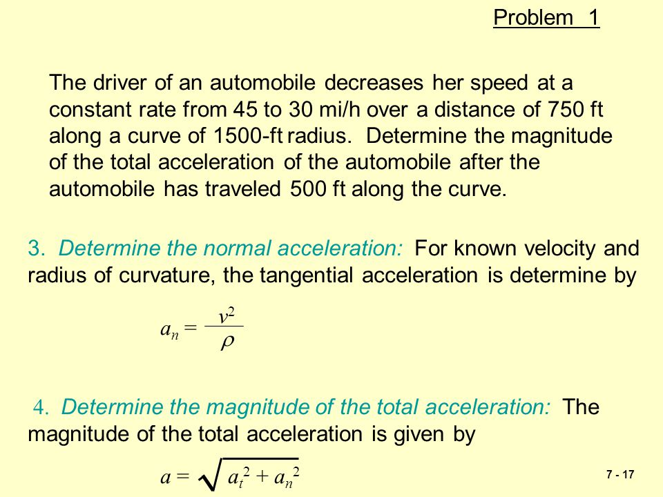 7 - 17 Problem 1 The driver of an automobile decreases her speed at a constant rate from 45 to 30 mi/h over a distance of 750 ft along a curve of 1500