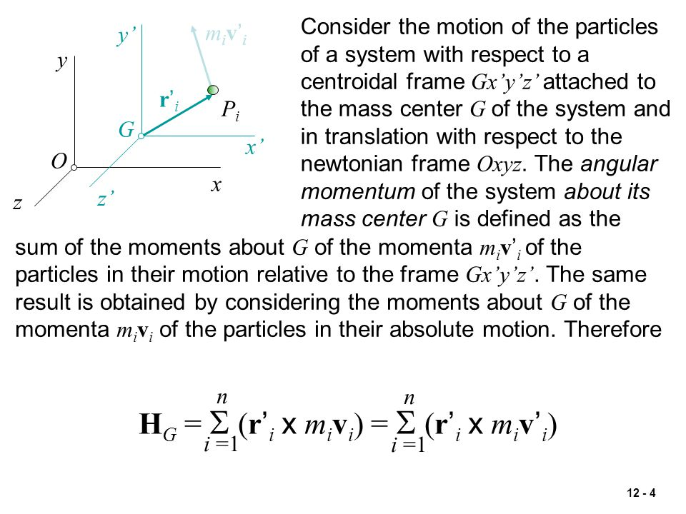 12 - 4 x y z O x' y' z' G r'ir'i PiPi miv'imiv'i Consider the motion of the particles of a system with respect to a centroidal frame Gx'y'z' attached