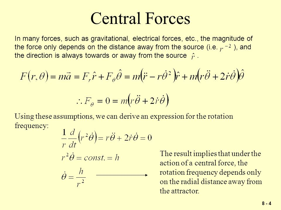 8 - 4 Central Forces In many forces, such as gravitational, electrical forces, etc., the magnitude of the force only depends on the distance away from