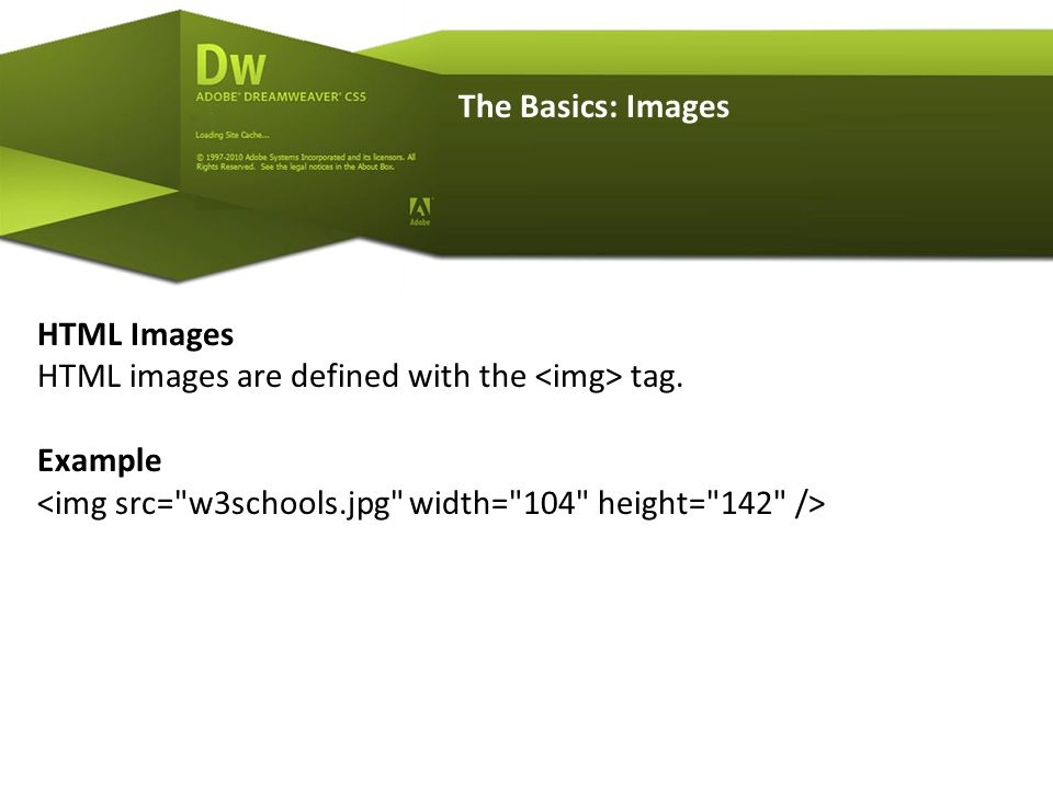 The Basics: Images HTML Images HTML images are defined with the tag. Example