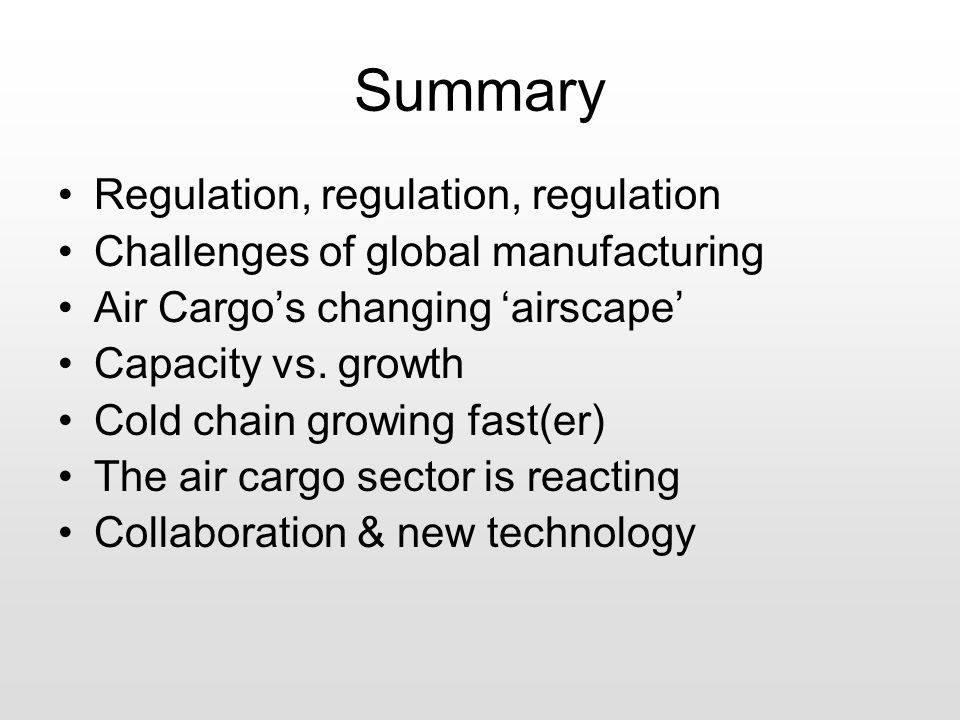 Summary Regulation, regulation, regulation Challenges of global manufacturing Air Cargo's changing 'airscape' Capacity vs.