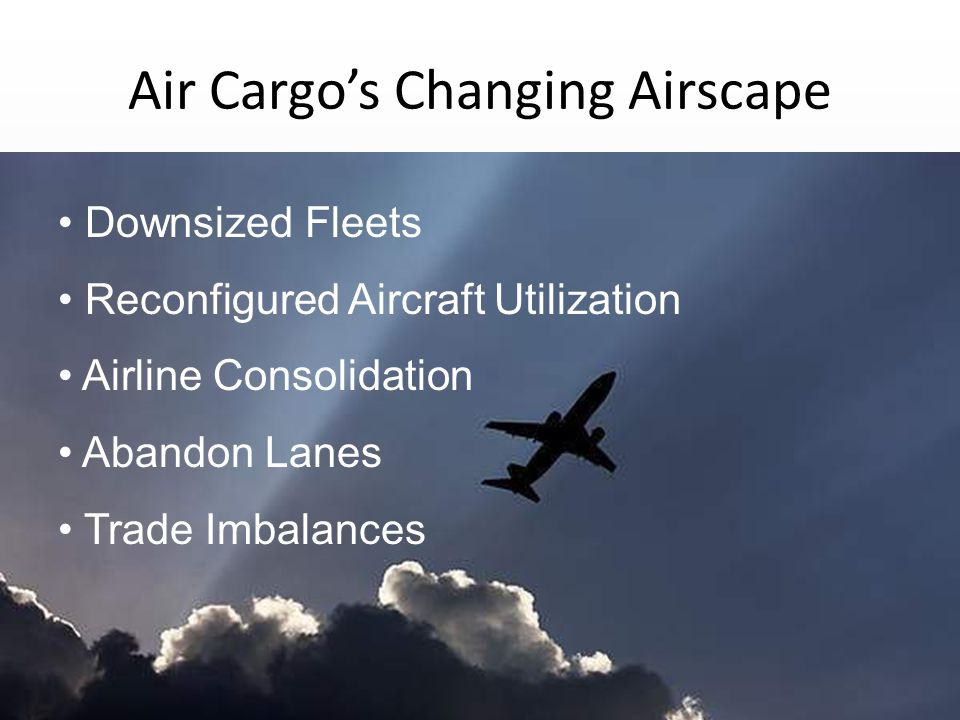 Air Cargo's Changing Airscape Downsized Fleets Reconfigured Aircraft Utilization Airline Consolidation Abandon Lanes Trade Imbalances