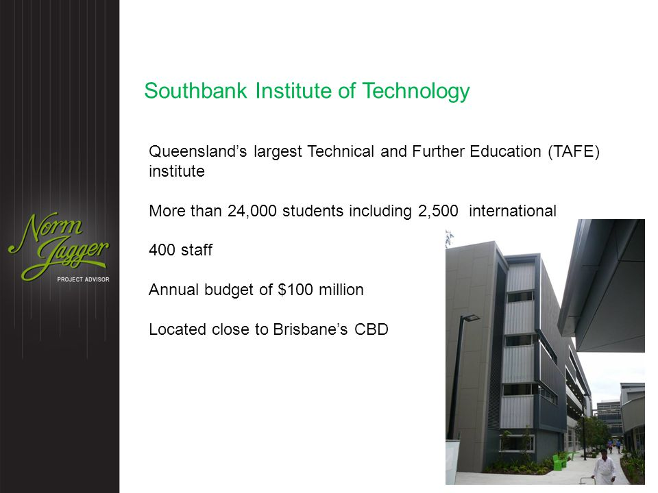 Southbank Institute of Technology Queensland's largest Technical and Further Education (TAFE) institute More than 24,000 students including 2,500 international 400 staff Annual budget of $100 million Located close to Brisbane's CBD