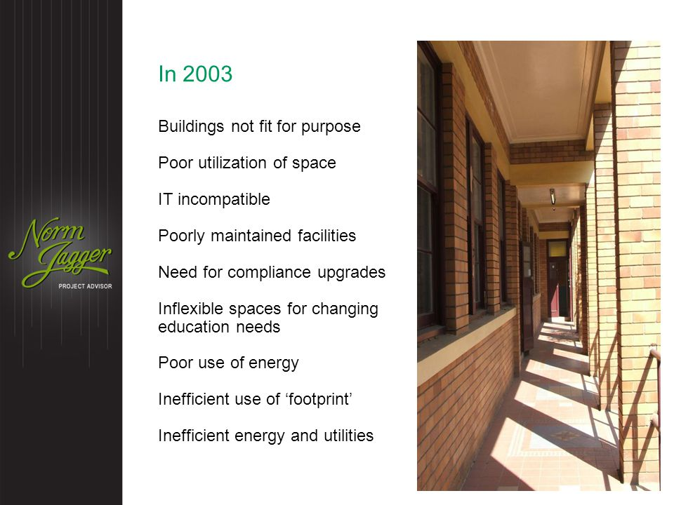 In 2003 Buildings not fit for purpose Poor utilization of space IT incompatible Poorly maintained facilities Need for compliance upgrades Inflexible spaces for changing education needs Poor use of energy Inefficient use of 'footprint' Inefficient energy and utilities