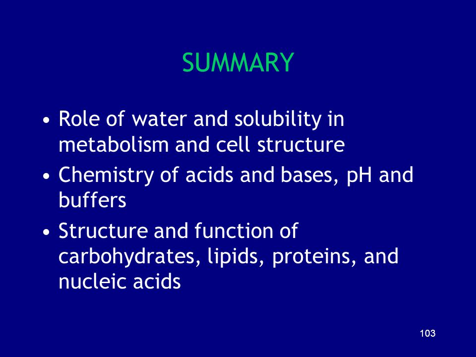 103 SUMMARY Role of water and solubility in metabolism and cell structure Chemistry of acids and bases, pH and buffers Structure and function of carbo