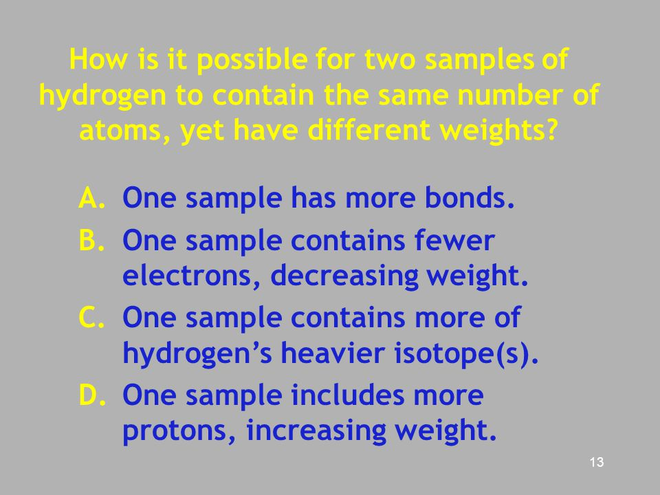 13 How is it possible for two samples of hydrogen to contain the same number of atoms, yet have different weights? A.One sample has more bonds. B. One