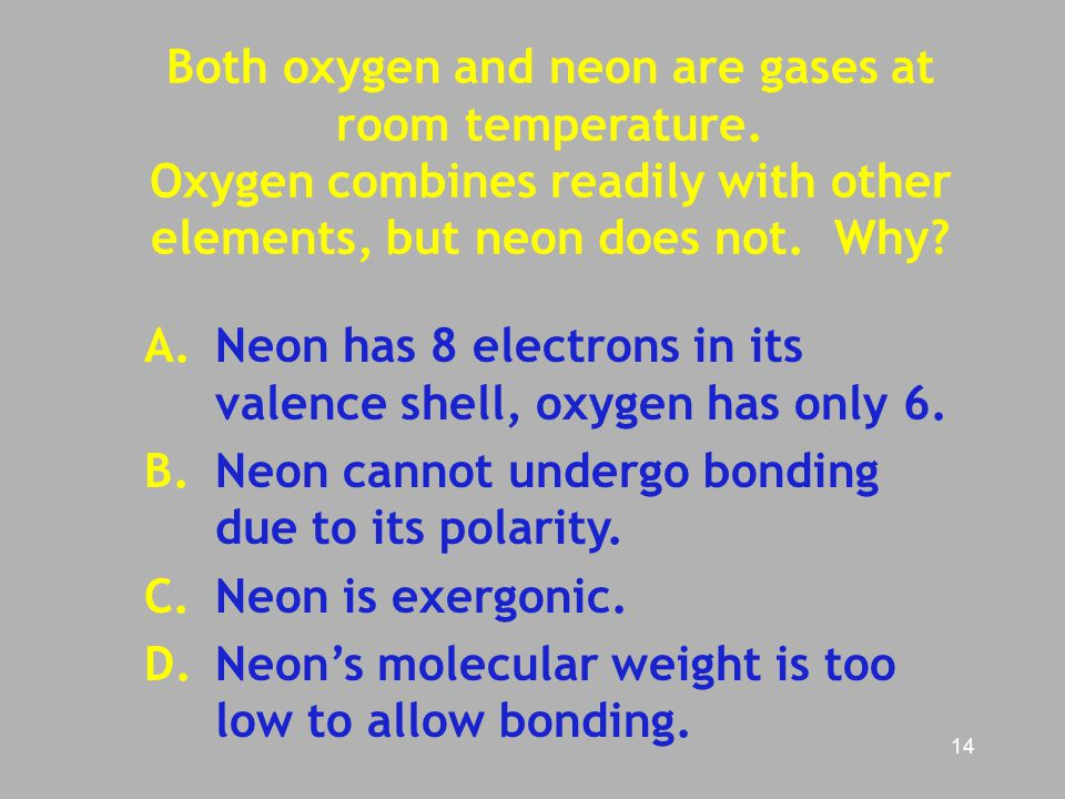 14 Both oxygen and neon are gases at room temperature. Oxygen combines readily with other elements, but neon does not. Why? A. Neon has 8 electrons in