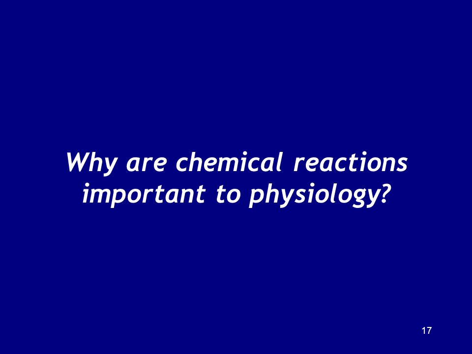 17 Why are chemical reactions important to physiology?