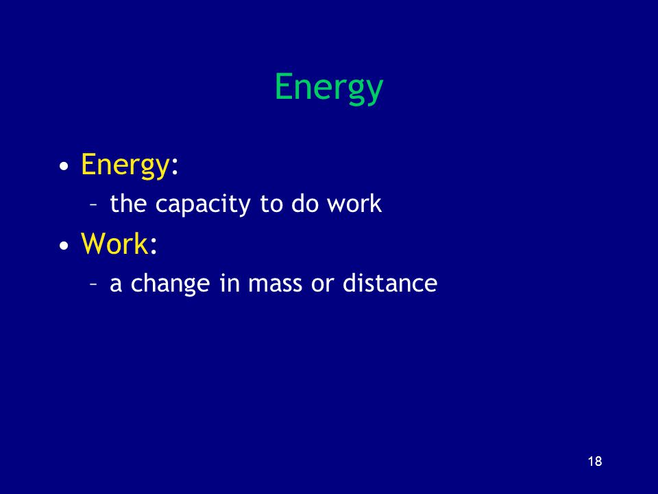 18 Energy Energy: –the capacity to do work Work: –a change in mass or distance