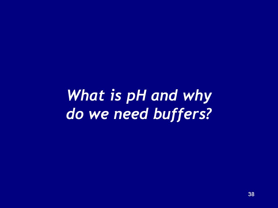 38 What is pH and why do we need buffers?