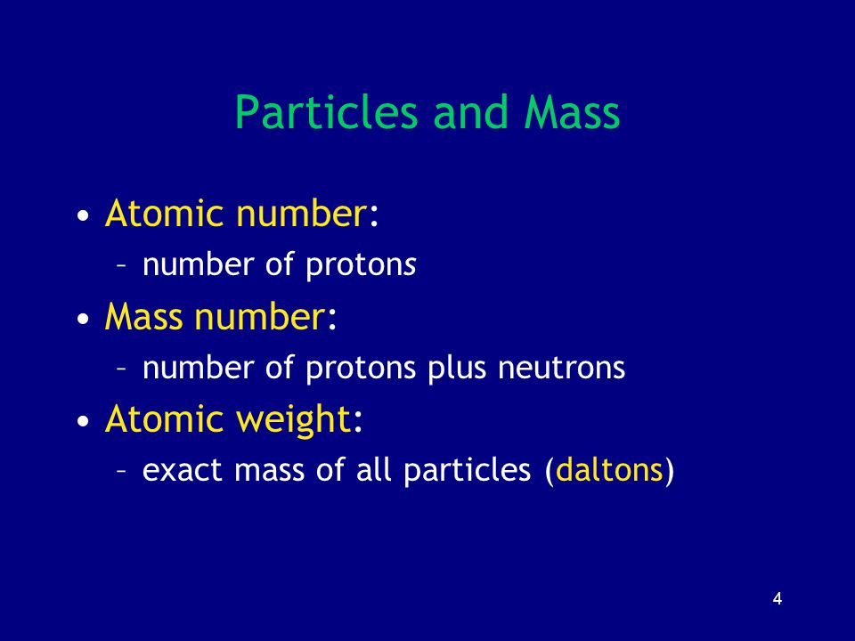 4 Particles and Mass Atomic number: –number of protons Mass number: –number of protons plus neutrons Atomic weight: –exact mass of all particles (dalt
