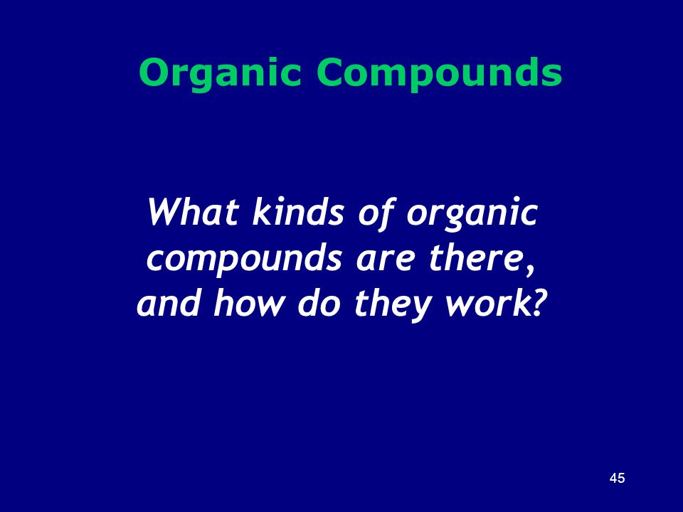 45 What kinds of organic compounds are there, and how do they work? Organic Compounds