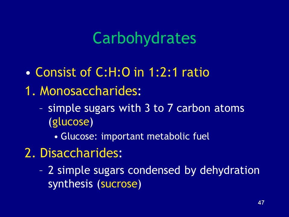 47 Carbohydrates Consist of C:H:O in 1:2:1 ratio 1. Monosaccharides: –simple sugars with 3 to 7 carbon atoms (glucose) Glucose: important metabolic fu