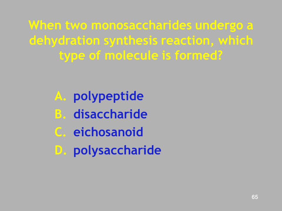 65 When two monosaccharides undergo a dehydration synthesis reaction, which type of molecule is formed? A.polypeptide B. disaccharide C. eichosanoid D