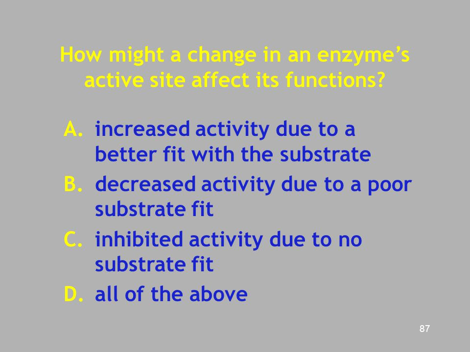 87 How might a change in an enzyme's active site affect its functions? A.increased activity due to a better fit with the substrate B. decreased activi