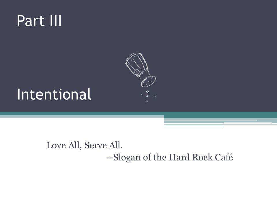 Part III Intentional Love All, Serve All. --Slogan of the Hard Rock Café