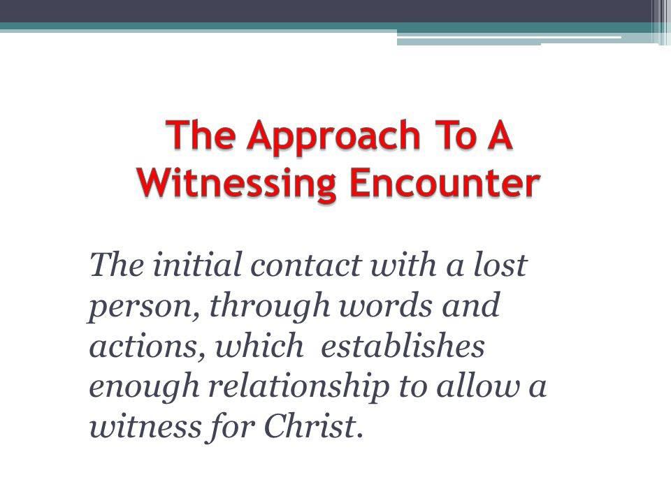 The initial contact with a lost person, through words and actions, which establishes enough relationship to allow a witness for Christ.