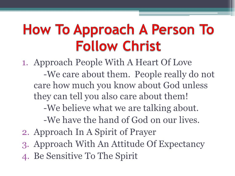 1.Approach People With A Heart Of Love -We care about them. People really do not care how much you know about God unless they can tell you also care a