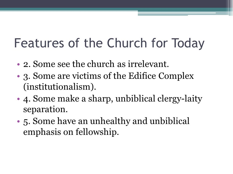 Features of the Church for Today 2. Some see the church as irrelevant. 3. Some are victims of the Edifice Complex (institutionalism). 4. Some make a s