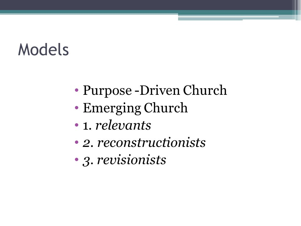Models Purpose -Driven Church Emerging Church 1. relevants 2. reconstructionists 3. revisionists