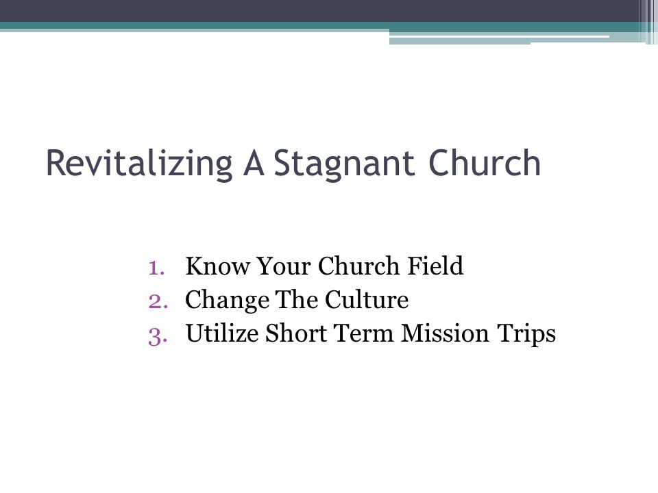 Revitalizing A Stagnant Church 1.Know Your Church Field 2.Change The Culture 3.Utilize Short Term Mission Trips