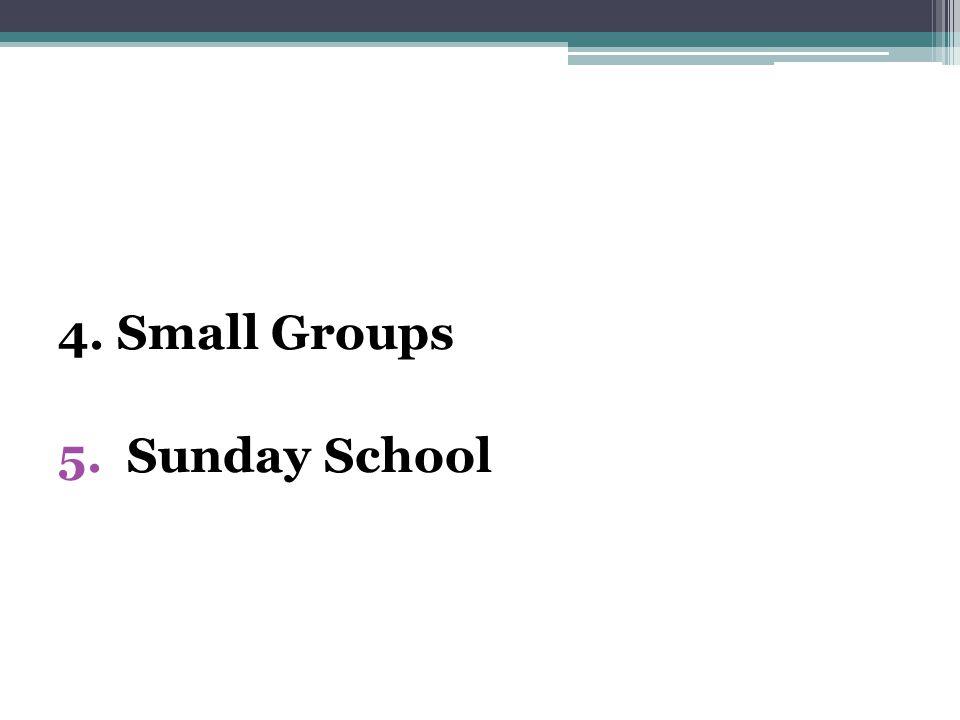 4. Small Groups 5. Sunday School