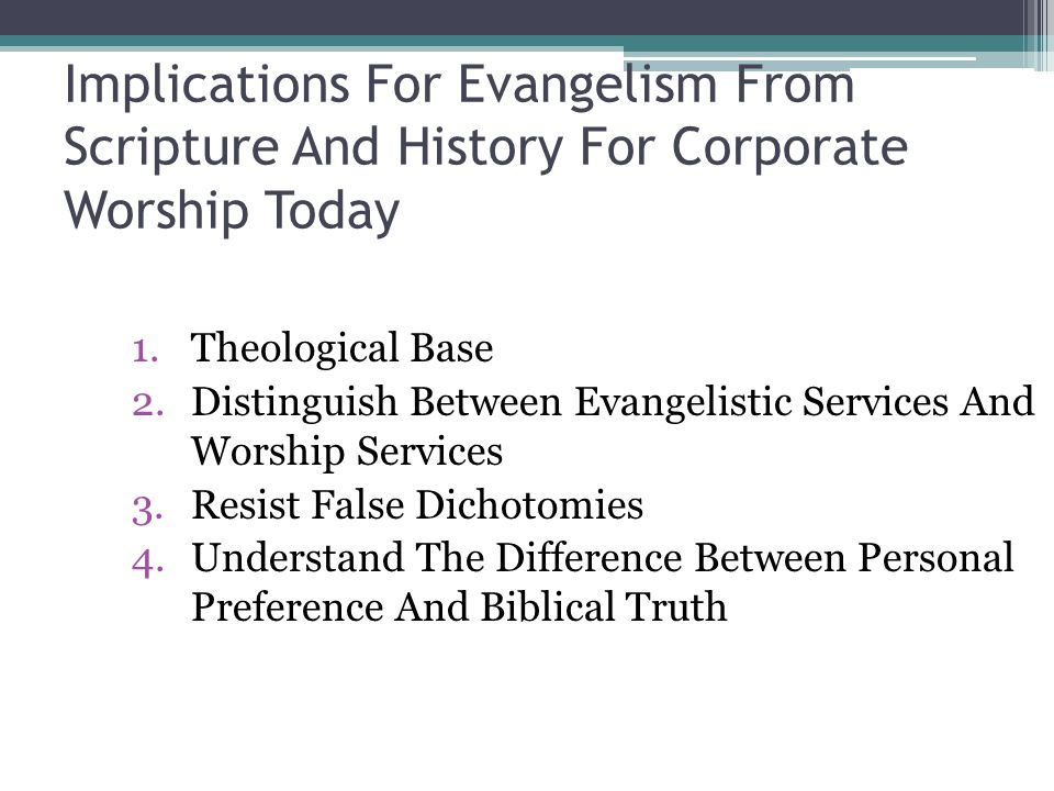 Implications For Evangelism From Scripture And History For Corporate Worship Today 1.Theological Base 2.Distinguish Between Evangelistic Services And