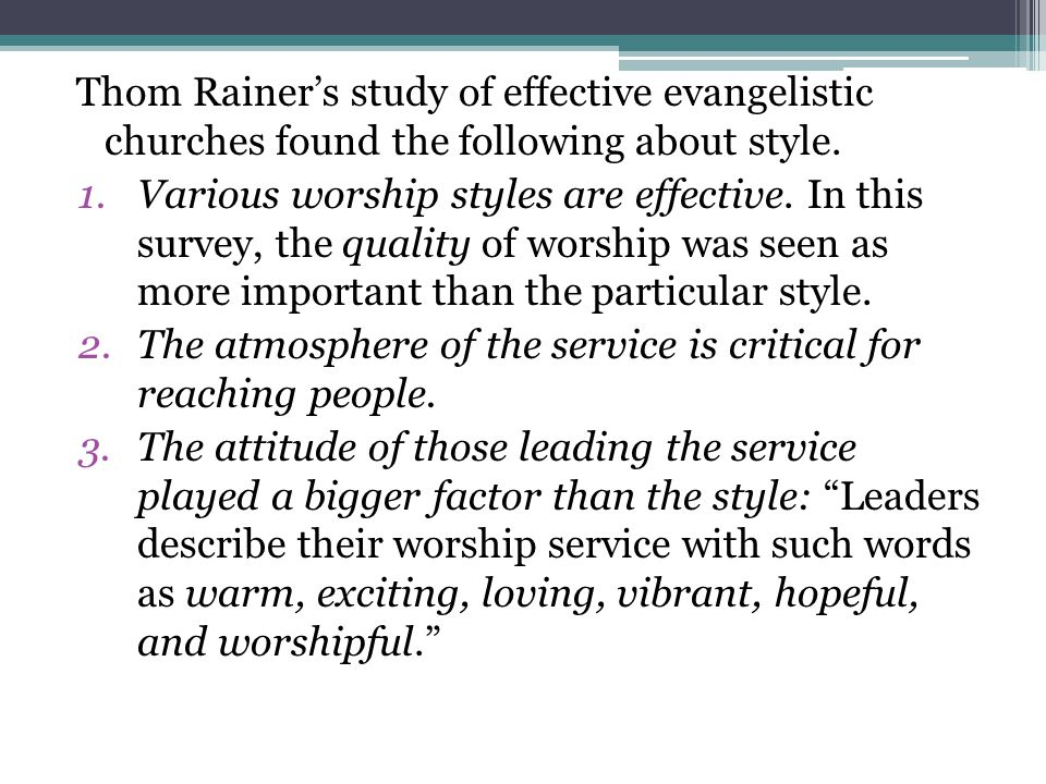 Thom Rainer's study of effective evangelistic churches found the following about style. 1.Various worship styles are effective. In this survey, the qu