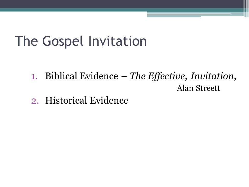 The Gospel Invitation 1.Biblical Evidence – The Effective, Invitation, Alan Streett 2.Historical Evidence