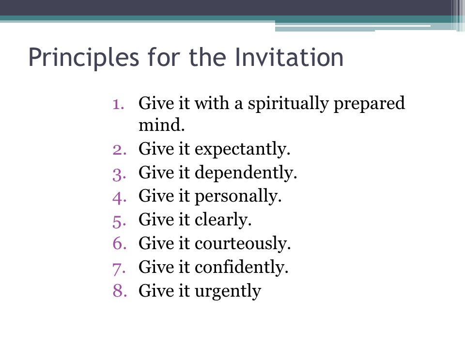 Principles for the Invitation 1.Give it with a spiritually prepared mind. 2.Give it expectantly. 3.Give it dependently. 4.Give it personally. 5.Give i
