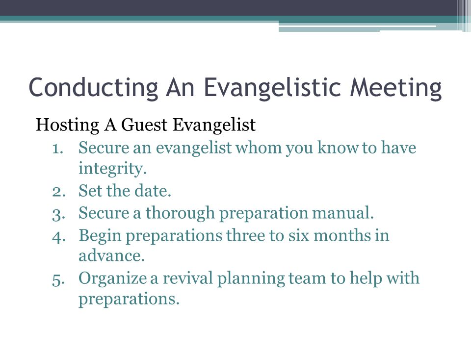 Conducting An Evangelistic Meeting Hosting A Guest Evangelist 1.Secure an evangelist whom you know to have integrity. 2.Set the date. 3.Secure a thoro